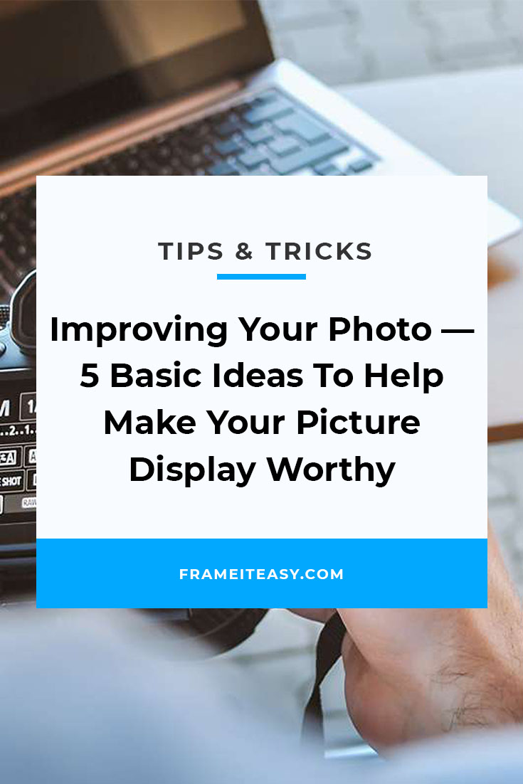 Improving Your Photo — 5 Basic Ideas To Help Make Your Picture Display Worthy